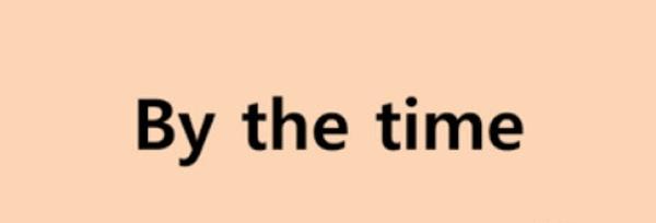 By the time là gì? Và được dùng cho thì nào.
