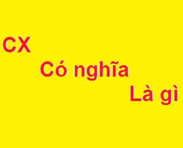 CX là gì? Trên facebook CX có nghĩa như thế nào?
