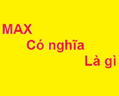 Max là gì? Viết tắt của từ gì và có ý nghĩa như thế nào